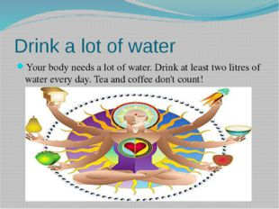 Drink a lot of water Your body needs a lot of water. Drink at least two litre