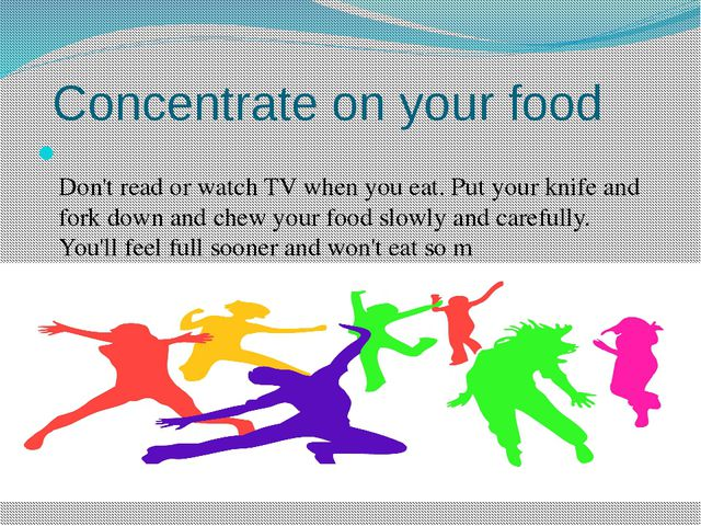Concentrate on your food Don't read or watch TV when you eat. Put your knife...