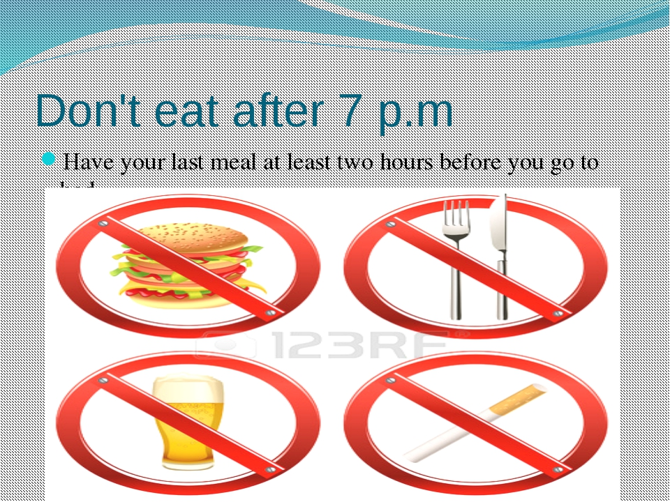 Don't eat after 7 p.m Have your last meal at least two hours before you go to...