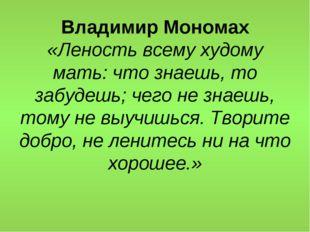 Владимир Мономах «Леность всему худому мать: что знаешь, то забудешь; чего не