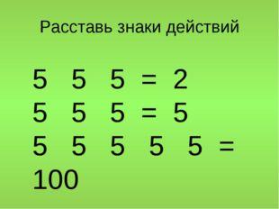 Расставь знаки действий 5 5 5 = 2 5 5 5 = 5 5 5 5 5 5 =