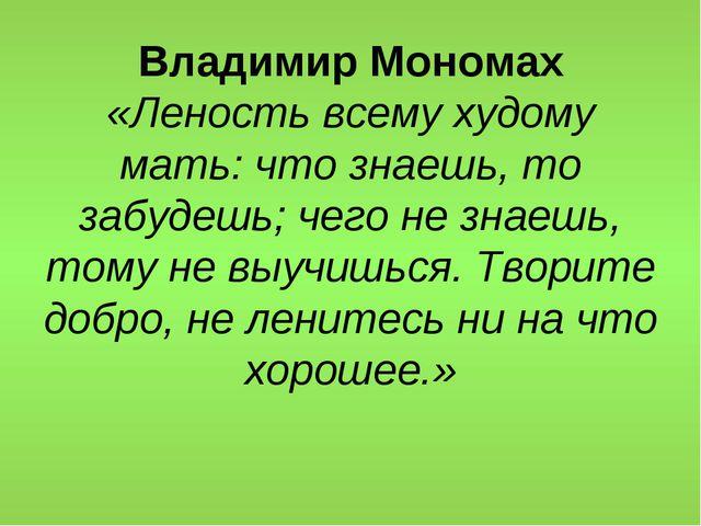 Владимир Мономах «Леность всему худому мать: что знаешь, то забудешь; чего не...