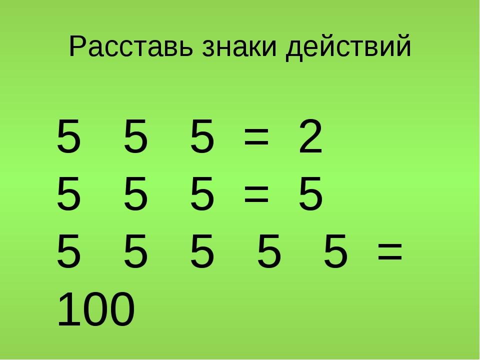 Расставь знаки действий 5 5 5 = 2 5 5 5 = 5 5 5 5 5 5 =...