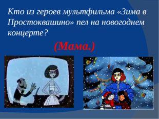 Кто из героев мультфильма «Зимав Простоквашино» пел на новогоднем концерте?