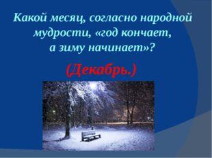 Какой месяц, согласно народной мудрости, «год кончает, азимуначинает»? (Дек