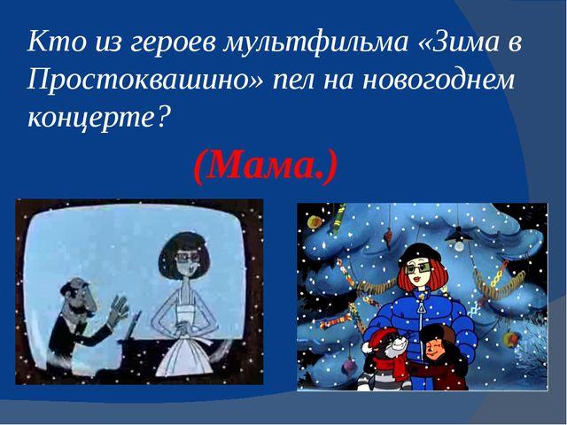 Кто из героев мультфильма «Зимав Простоквашино» пел на новогоднем концерте?...