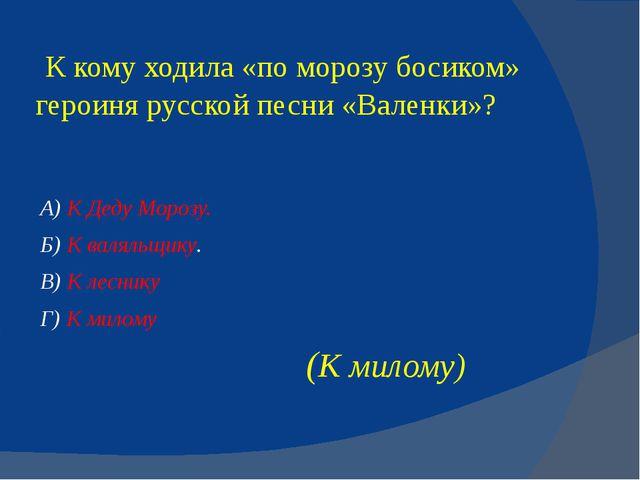 К кому ходила «поморозубосиком» героиня русской песни «Валенки»? А) К Деду...