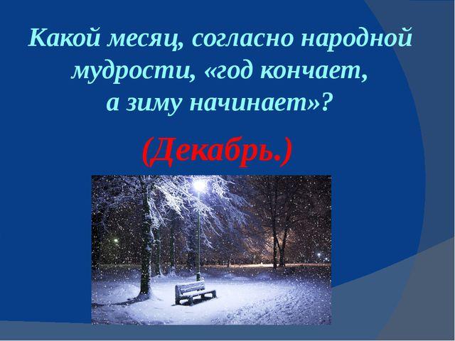 Какой месяц, согласно народной мудрости, «год кончает, азимуначинает»? (Дек...