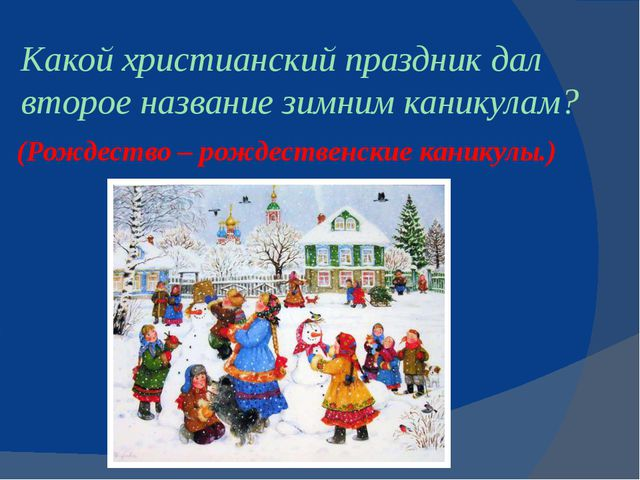 Какой христианский праздник дал второе названиезимнимканикулам? (Рождество...