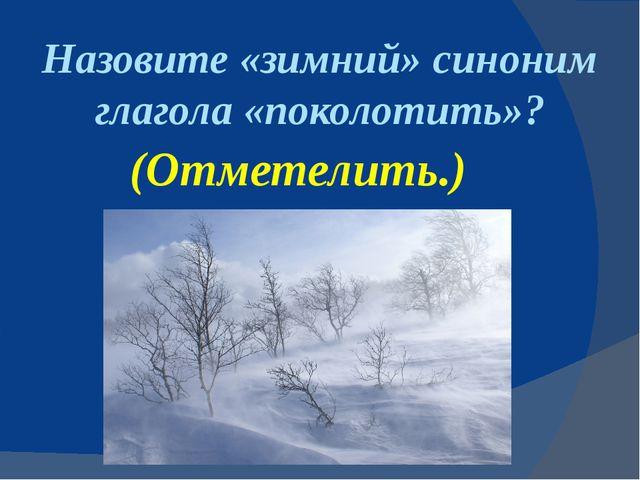 Назовите «зимний» синоним глагола «поколотить»? (Отметелить.)