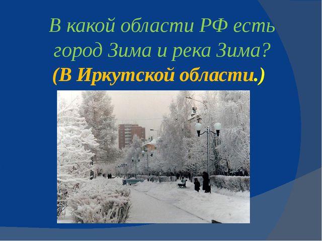 В какой области РФ есть городЗимаи рекаЗима? (В Иркутской области.)