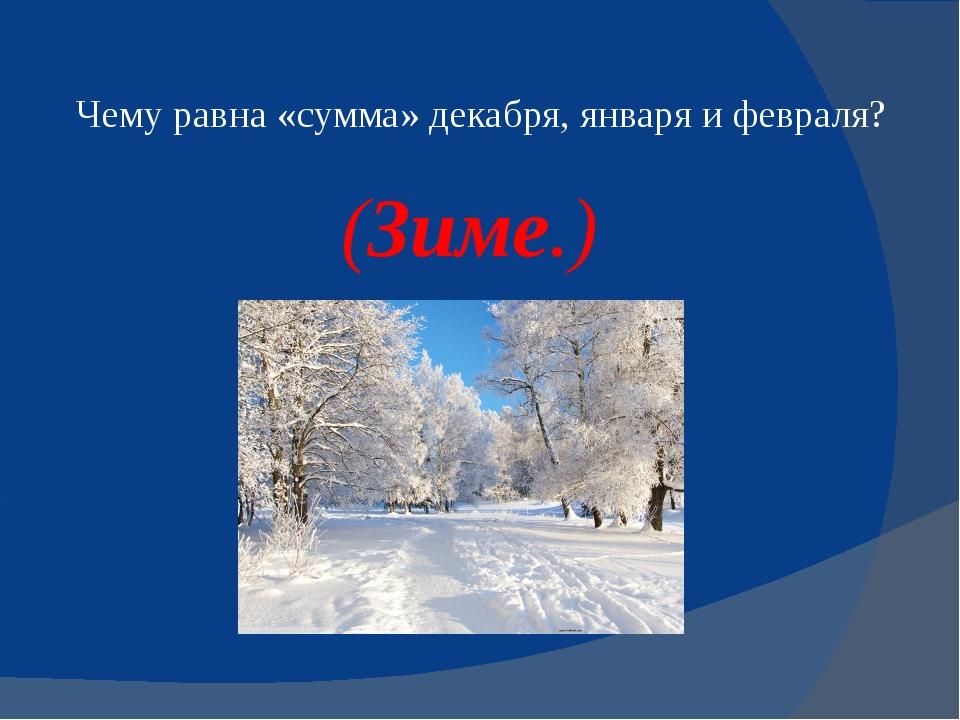 Чему равна «сумма» декабря, января и февраля? (Зиме.)