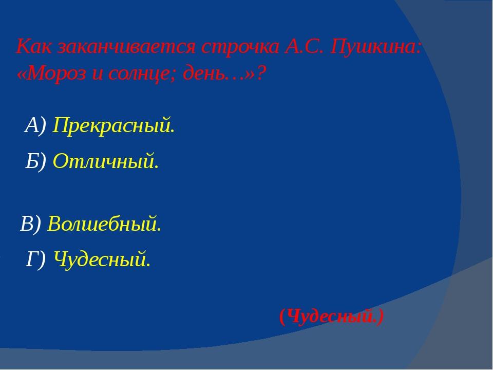 Как заканчивается строчка А.С. Пушкина: «Морози солнце; день…»? А) Прекрасны...