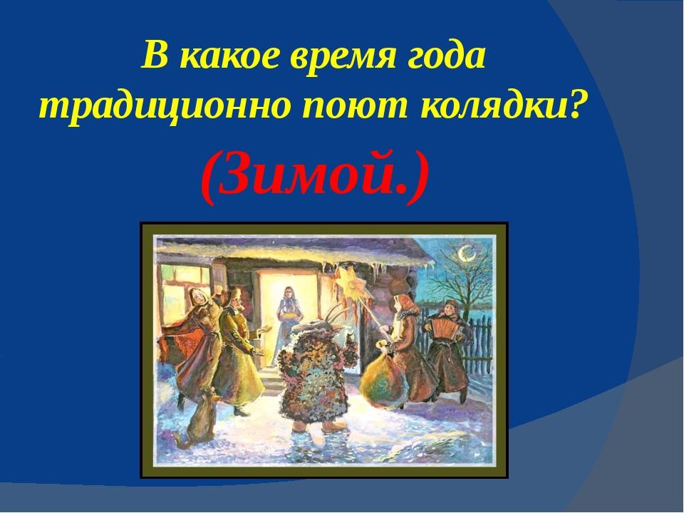 В какое время года традиционно поют колядки? (Зимой.)