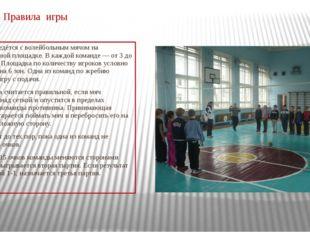 Правила игры Игра ведётся с волейбольным мячом на волейбольной площадке. В к