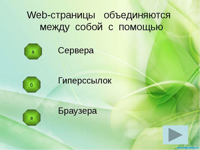 б в Сервера Гиперссылок Браузера Web-страницы объединяются между собой с помо...
