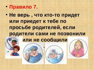 Правило 7. Не верь , что кто-то придет или приедет к тебе по просьбе родителе
