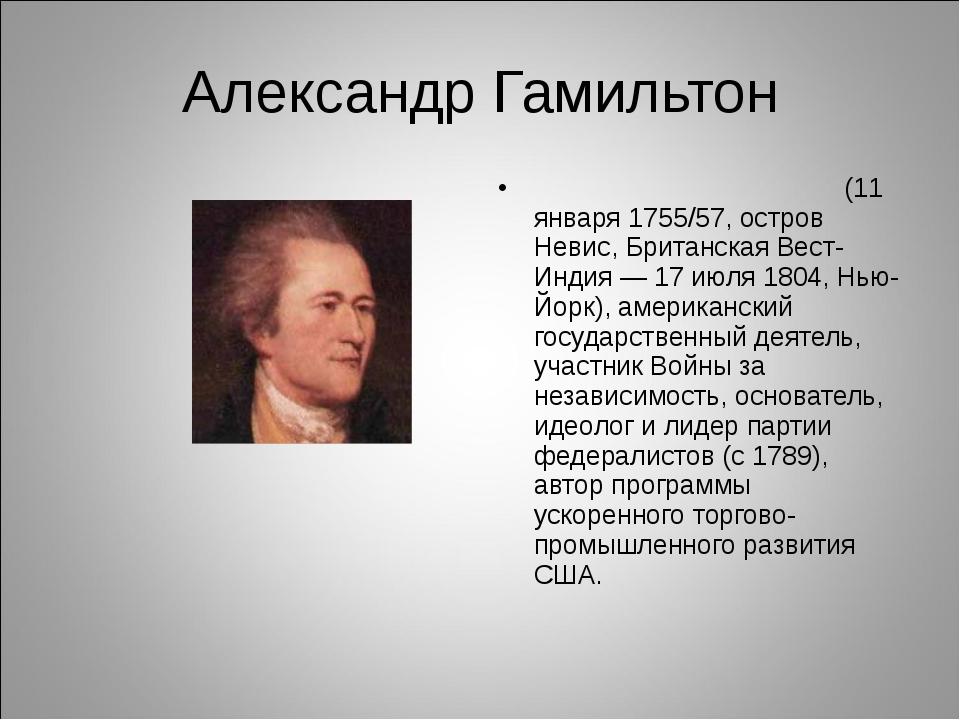 Александр Гамильтон Га́мильтон Александр (11 января 1755/57, остров Невис, Бр...