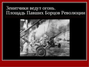 Зенитчики ведут огонь. Площадь Павших Борцов Революции