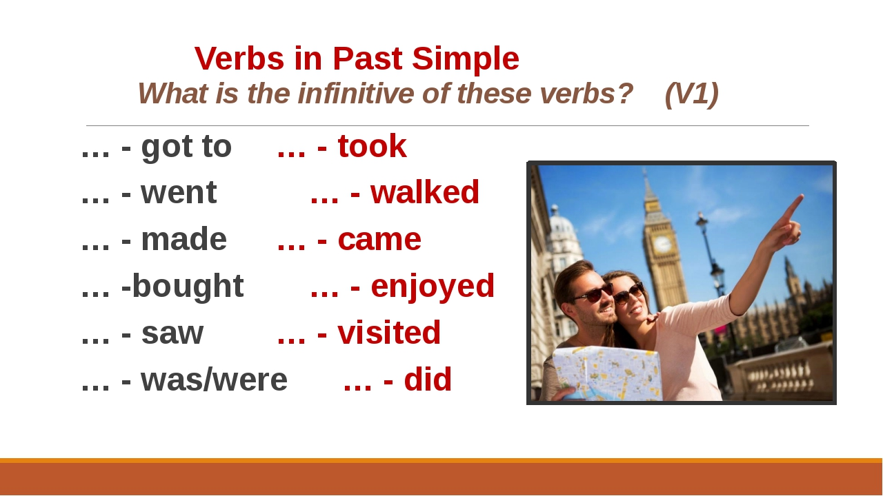 Verbs in Past Simple 	 What is the infinitive of these verbs? (V1) … - got...