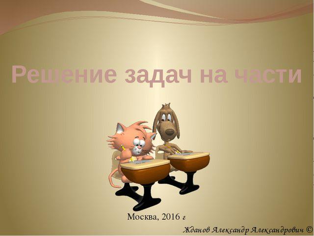 Решение задач на части Москва, 2016 г Жданов Александр Александрович ©