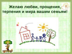 Желаю любви, прощения, терпения и мира вашим семьям!