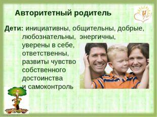 Авторитетный родитель Дети: инициативны, общительны, добрые, любознательны, э
