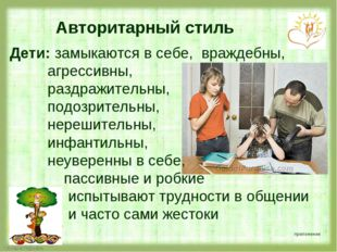 Авторитарный стиль Дети: замыкаются в себе, враждебны, агрессивны, раздражит