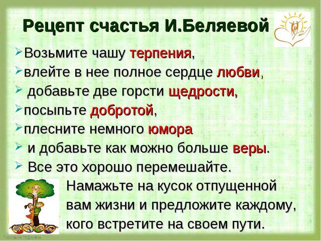 Рецепт счастья И.Беляевой Возьмите чашу терпения, влейте в нее полное сердце...