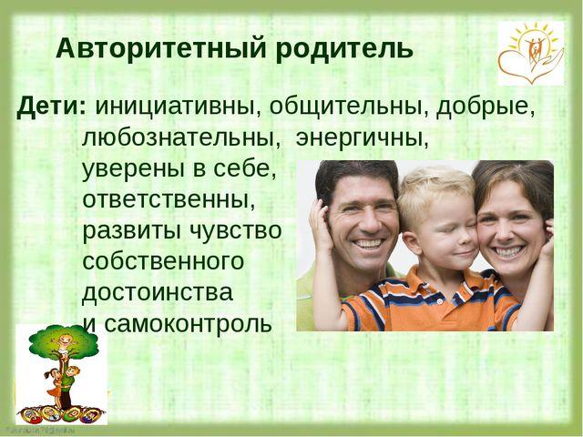 Авторитетный родитель Дети: инициативны, общительны, добрые, любознательны, э...