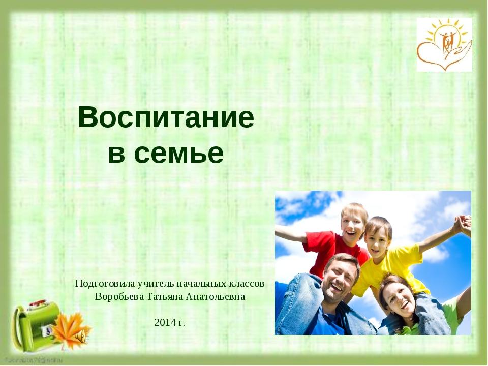 Воспитание в семье Подготовила учитель начальных классов Воробьева Татьяна А...