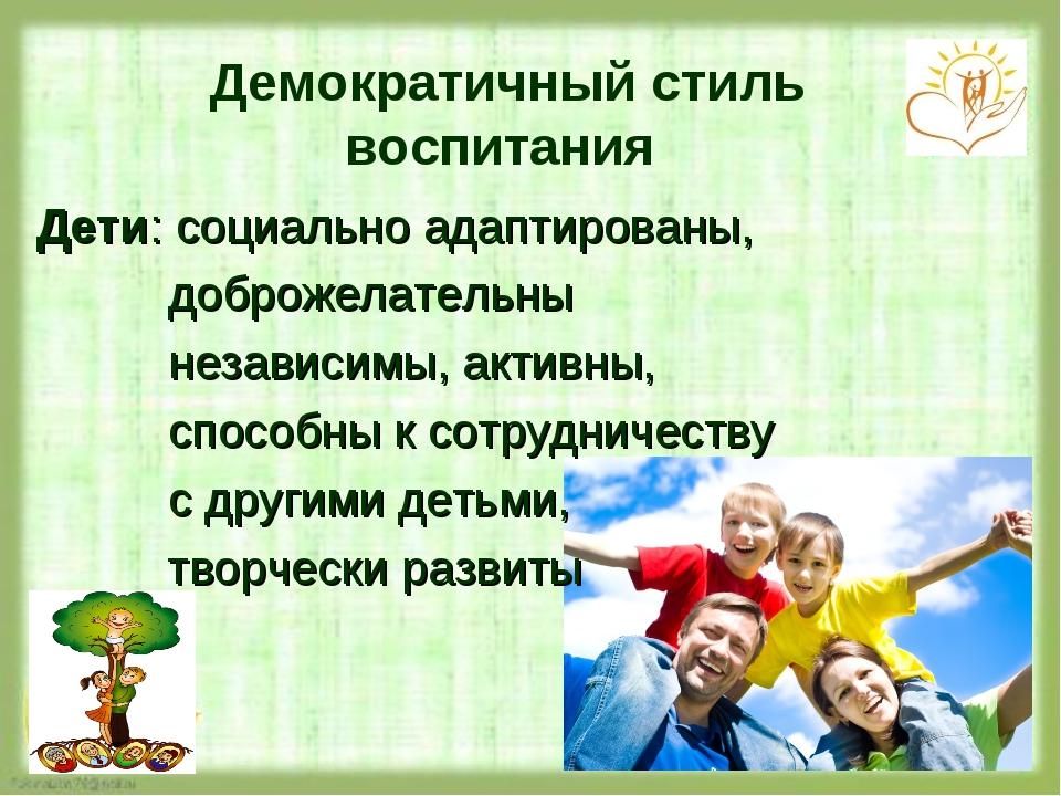 Демократичный стиль воспитания Дети: социально адаптированы, доброжелательны...