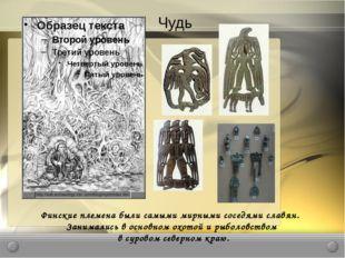 Чудь Финские племена были самыми мирными соседями славян. Занимались в основн
