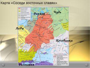 Карта «Соседи восточных славян» Ливы Чудь Кочевники Византия Варяги