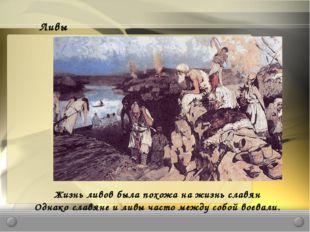 Ливы Жизнь ливов была похожа на жизнь славян Однако славяне и ливы часто межд