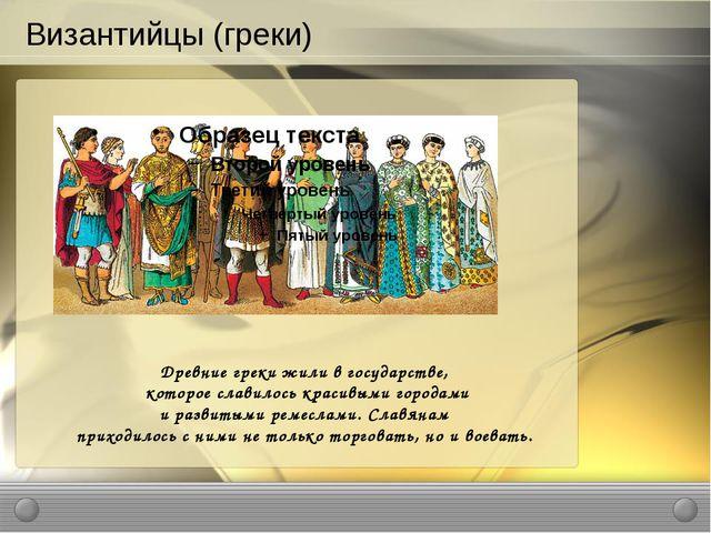 Византийцы (греки) Древние греки жили в государстве, которое славилось красив...