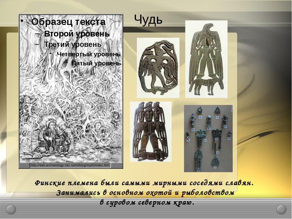 Чудь Финские племена были самыми мирными соседями славян. Занимались в основн...