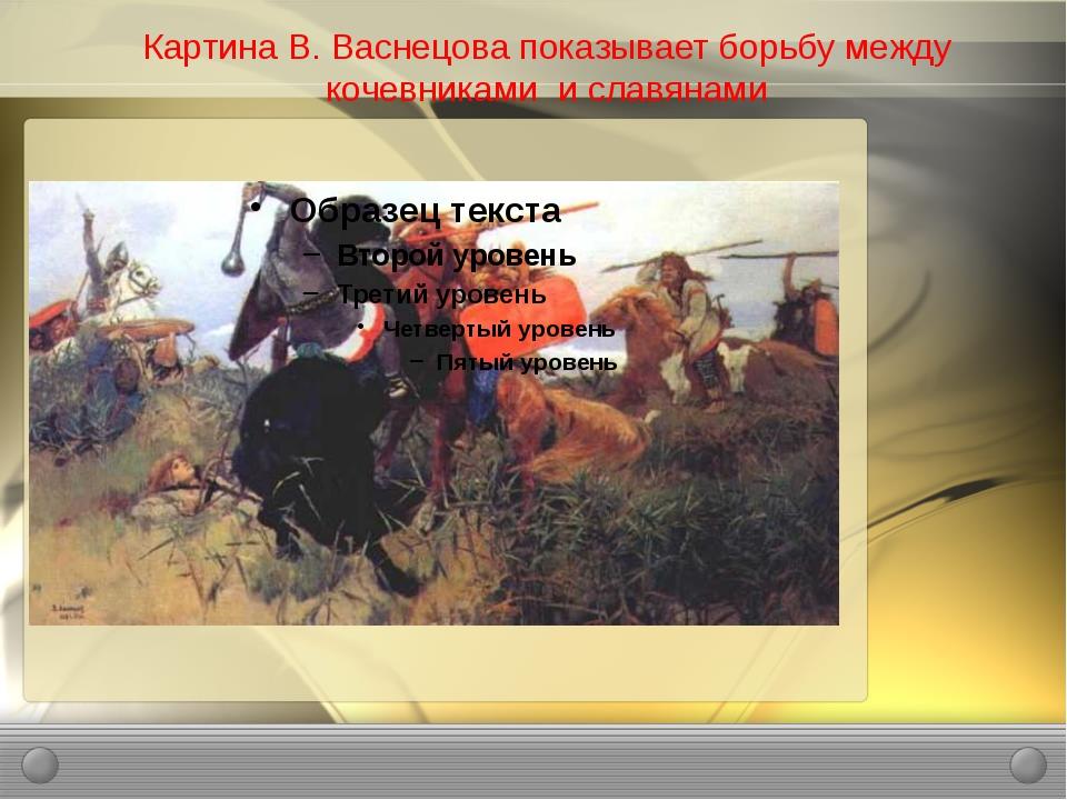 Картина В. Васнецова показывает борьбу между кочевниками и славянами