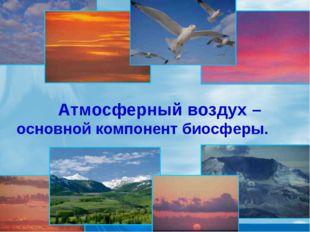 Атмосферный воздух – основной компонент биосферы.