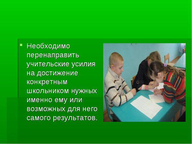 Необходимо перенаправить учительские усилия на достижение конкретным школьник...