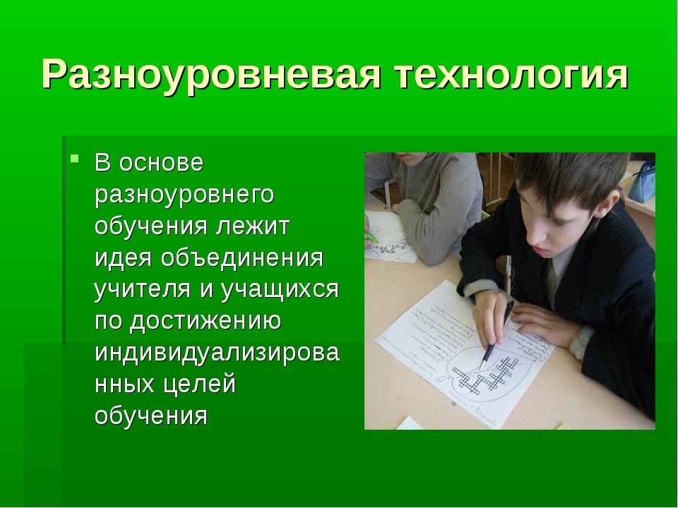 Разноуровневая технология В основе разноуровнего обучения лежит идея объедине...
