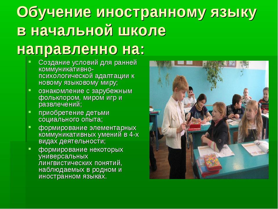 Обучение иностранному языку в начальной школе направленно на: Создание услови...