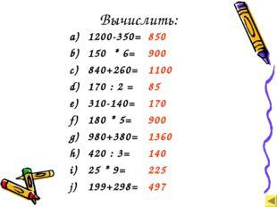 Вычислить: 1200-350= 150 * 6= 840+260= 170 : 2 = 310-140= 180 * 5= 980+380= 4