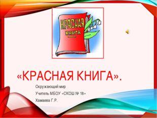 «КРАСНАЯ КНИГА». Окружающий мир Учитель МБОУ «СКОШ № 18» Хамаева Г.Р.