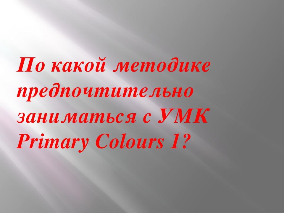 По какой методике предпочтительно заниматься с УМК Primary Colours 1?