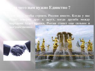 Для чего нам нужно Единство ? Для того, чтобы строить Россию вместе. Когда у