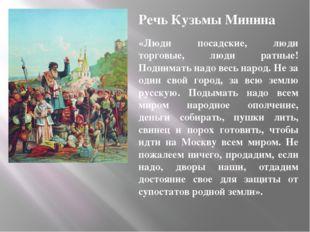 Речь Кузьмы Минина «Люди посадские, люди торговые, люди ратные! Поднимать над