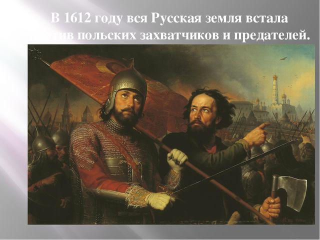 В 1612 году вся Русская земля встала против польских захватчиков и предателей.