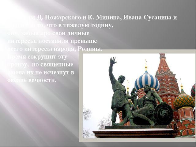 Мы чтим Д. Пожарского и К. Минина, Ивана Сусанина и других за то, что в тяже...