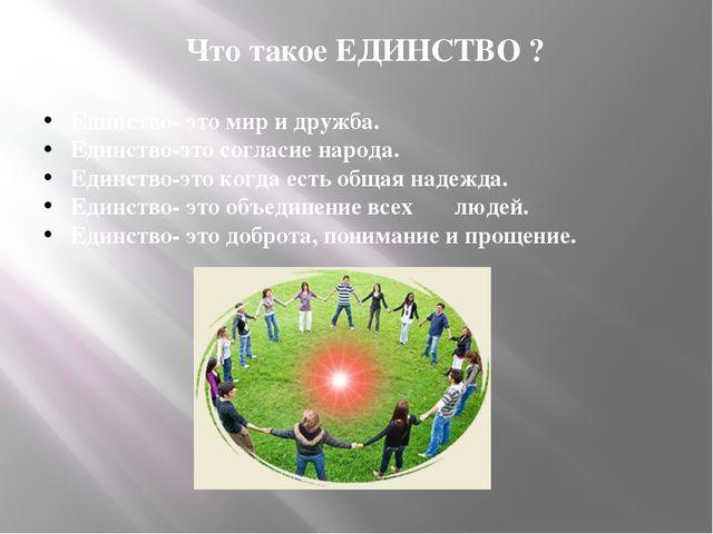 Что такое ЕДИНСТВО ? Единство- это мир и дружба. Единство-это согласие народа...